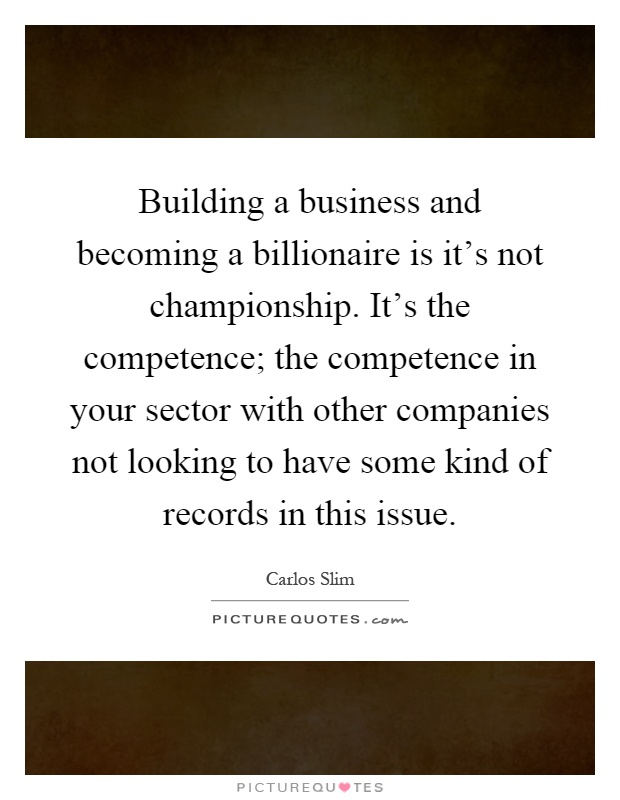 Building a business and becoming a billionaire is it's not championship. It's the competence; the competence in your sector with other... Carlos Slim