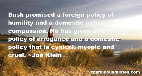 Bush promised a foreign policy of humility and a domestic policy of compassion. He has given us a foreign policy of arrogance and a domestic policy that is ... Joe Klein