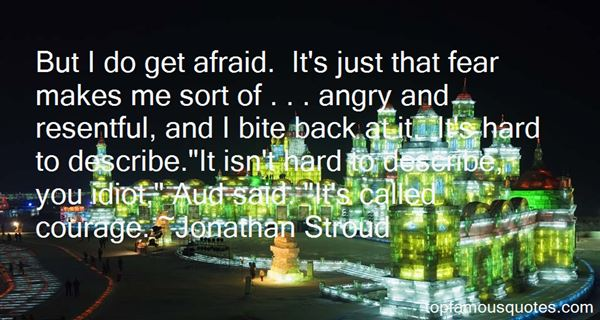 But I do get afraid. It's just that fear makes me sort of . . . angry and resentful, and I bite back at it. It's hard to describe.I... - Jonathan Stroud