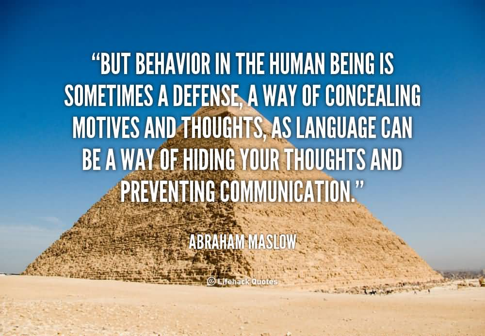 But behavior in the human being is sometimes a defense, a way of concealing motives and thoughts, as language can be a way of hiding your thoughts and ... Abraham Maslow