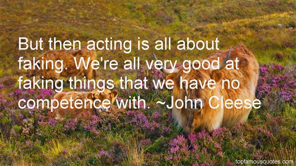 But then acting is all about faking. We're all very good at faking things that we have no competence with. John Cleese