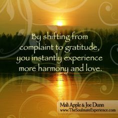 By shifting from complaint into gratitude, you instantly experience more harmony and love