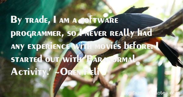By trade, I am a software programmer, so I never really had any experience with movies before. I started out with 'Paranormal Activity. Oren Peli