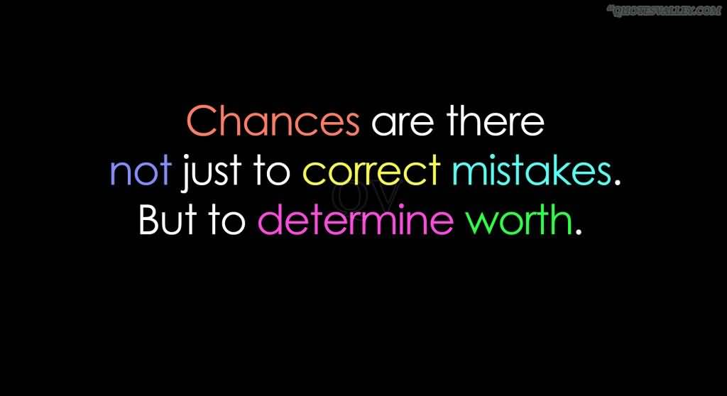 CHANCES are there not just to correct mistakes but to determine worth