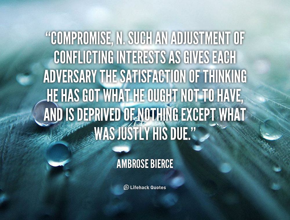 COMPROMISE, n. Such an adjustment of conflicting interests as gives each adversary the satisfaction of thinking he has got what he ought not to have.. Ambrose Bierce