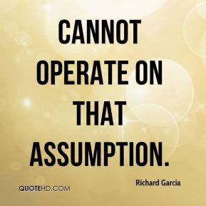 Cannot operate on that assumption. Richard Garcia