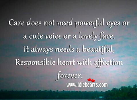 Care does not need powerful eyes or a cute voice or a lovely face ! It always needs a beautiful, responsible heart with affection forever