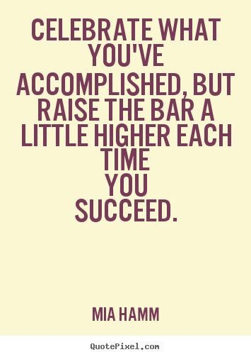 Celebrate what you've accomplished, but raise the bar a little higher each time you succeed. Mia Hamm