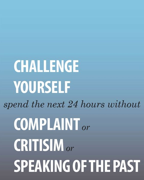 Challenge Yourself...Spend the Next 24 Hours Without Complaint or Criticism or Speaking of thw past