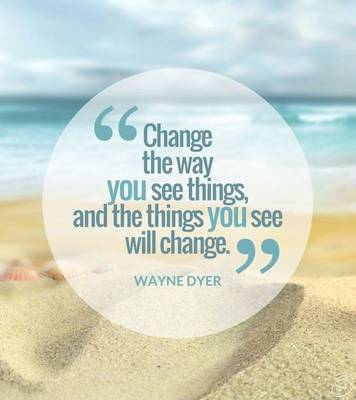 Change the way you see things,and the things you see will change. Wayne Dyer
