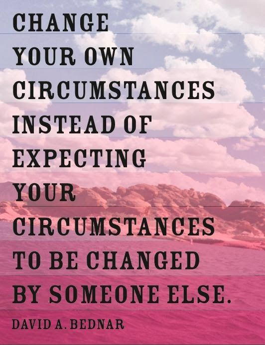 Change your own circumstances instead of expecting your circumstances to be changed by someone else. David A. Bednar