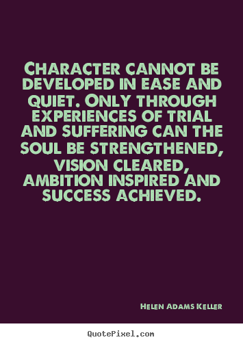 Character cannot be developed in ease and quiet. Only through experience of trial and suffering can the soul be strengthened, ambition inspired, and success achieved. Helen Adams Keller