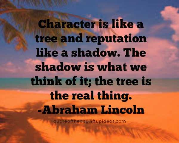 Character is like a tree and reputation like a shadow. The shadow is what we think of it; the tree is the real thing. Abraham Lincoln