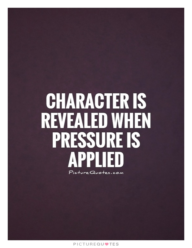 Character is revealed when pressure is applied