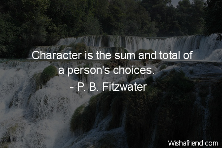 Character is the sum and total of a person's choices. P.B. Fitzwater