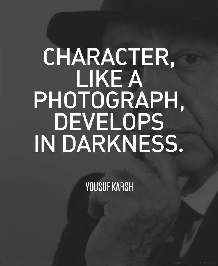 Character, like a photograph develops in develops in darkness. Yousuf Karsh