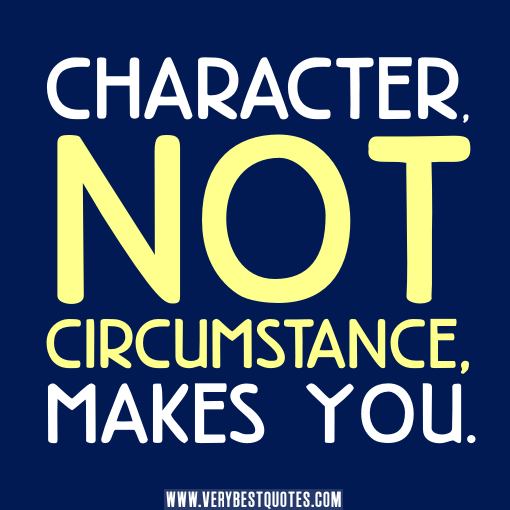 Character, not circumstance, makes you.