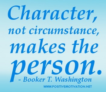 Character not circumstances, makes the person. Booker T. Washington