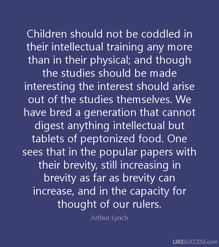 Children should not be coddled in their intellectual training any more than in their physical; and though the studies should be made interesting the interest ... Arthur Lynch