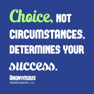 Choice, not circumstance, determines your success.