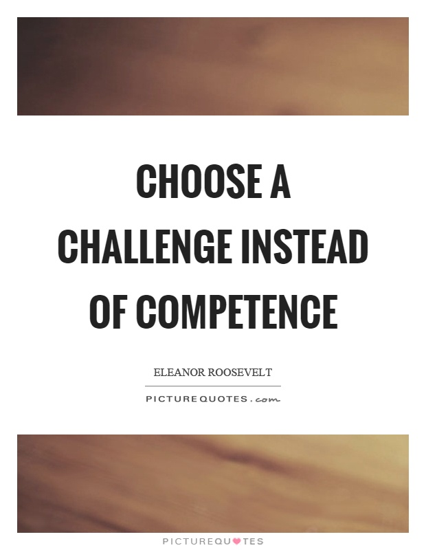 Choose a challenge instead of competence. Eleanor Roosevelt