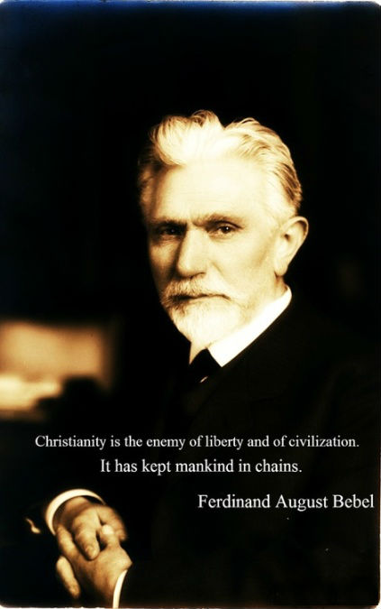 Christianity is the enemy of liberty and civilization. It has kept mankind in chains. Ferdinand August Bebel