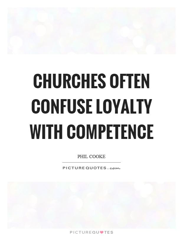 Churches often confuse loyalty with competence. Phil Cooke