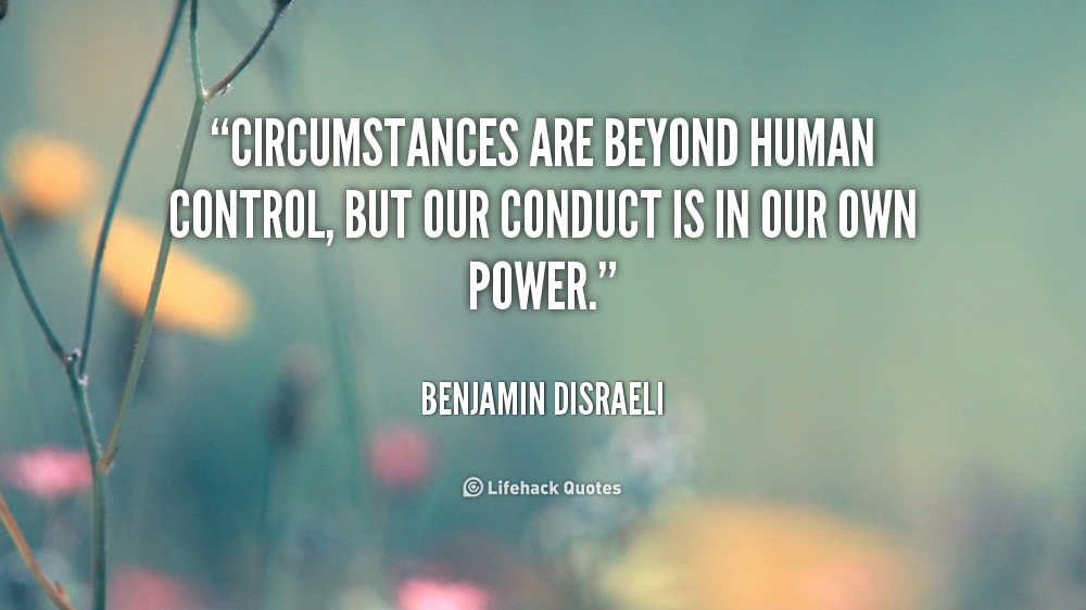 Circumstances are beyond human control, but our conduct is in our own power. Benjamin Disraeli