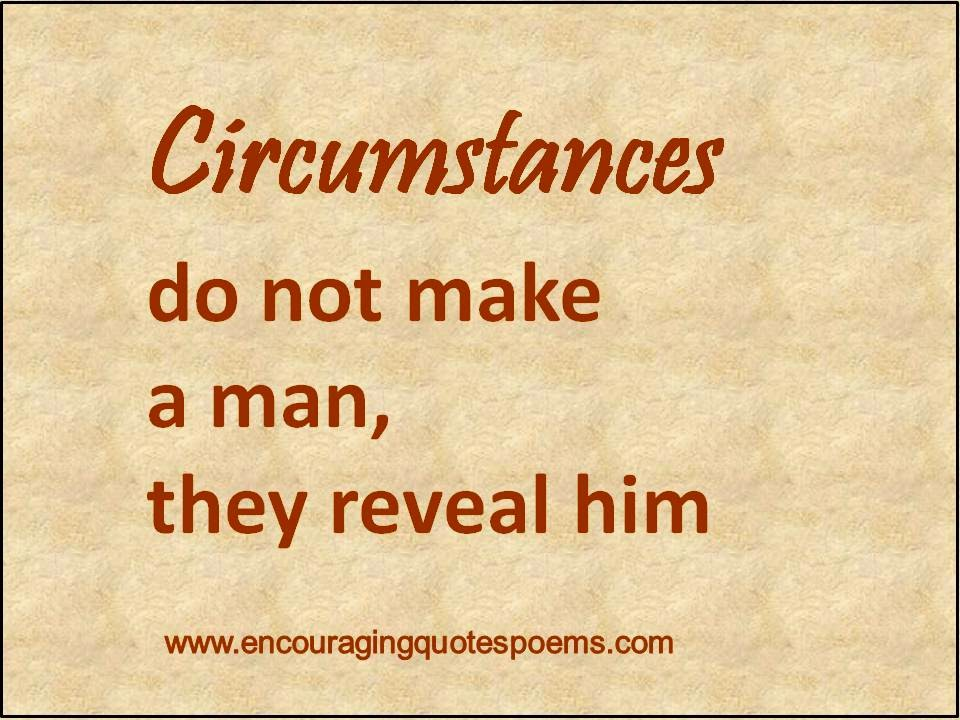 Circumstances do not make a man, they reveal him.