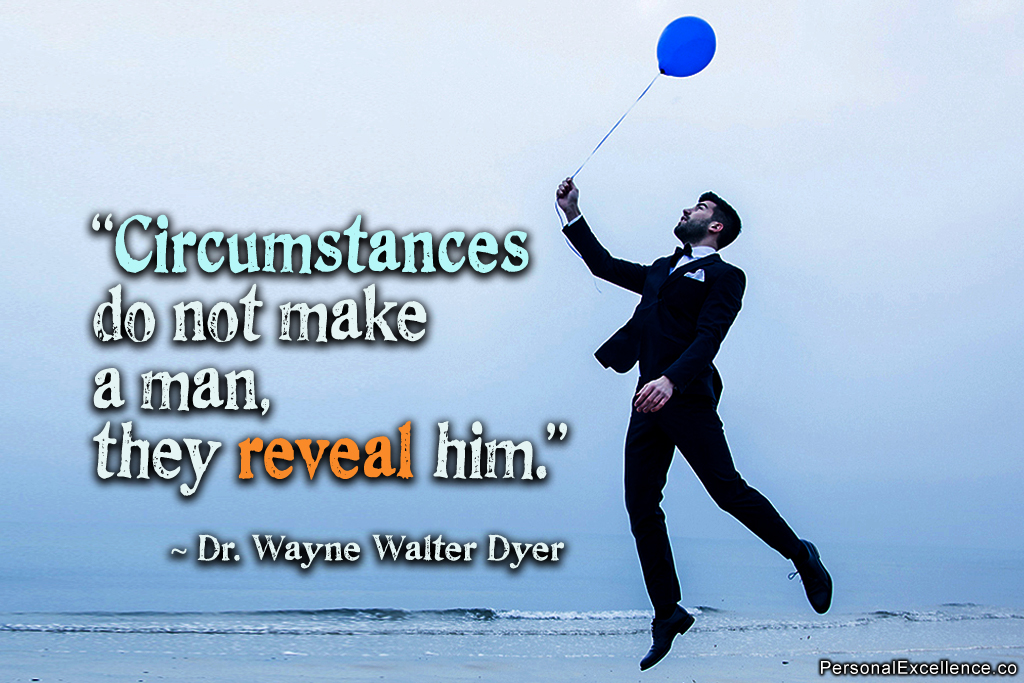 Circumstances do not make the man, they reveal him. Dr. Wayne Walter Dyer