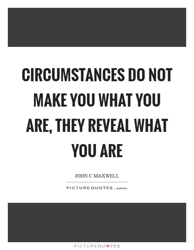 Circumstances do not make you what you are, they reveal what you are. John C Maxwell