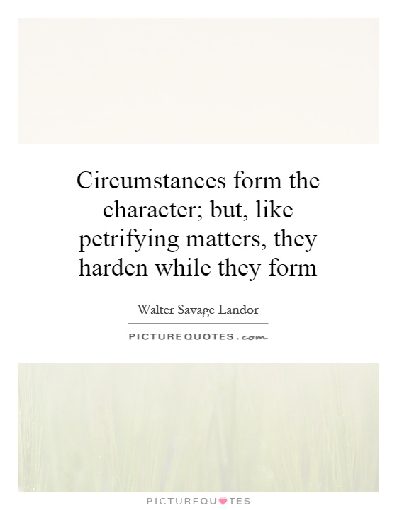 Circumstances form the character; but, like petrifying matters, they harden while they form. Walter Savage Landor
