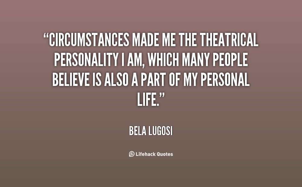 Circumstances made me the theatrical personality I am, which many people believe is also a part of my personal life. Bela Lugosi