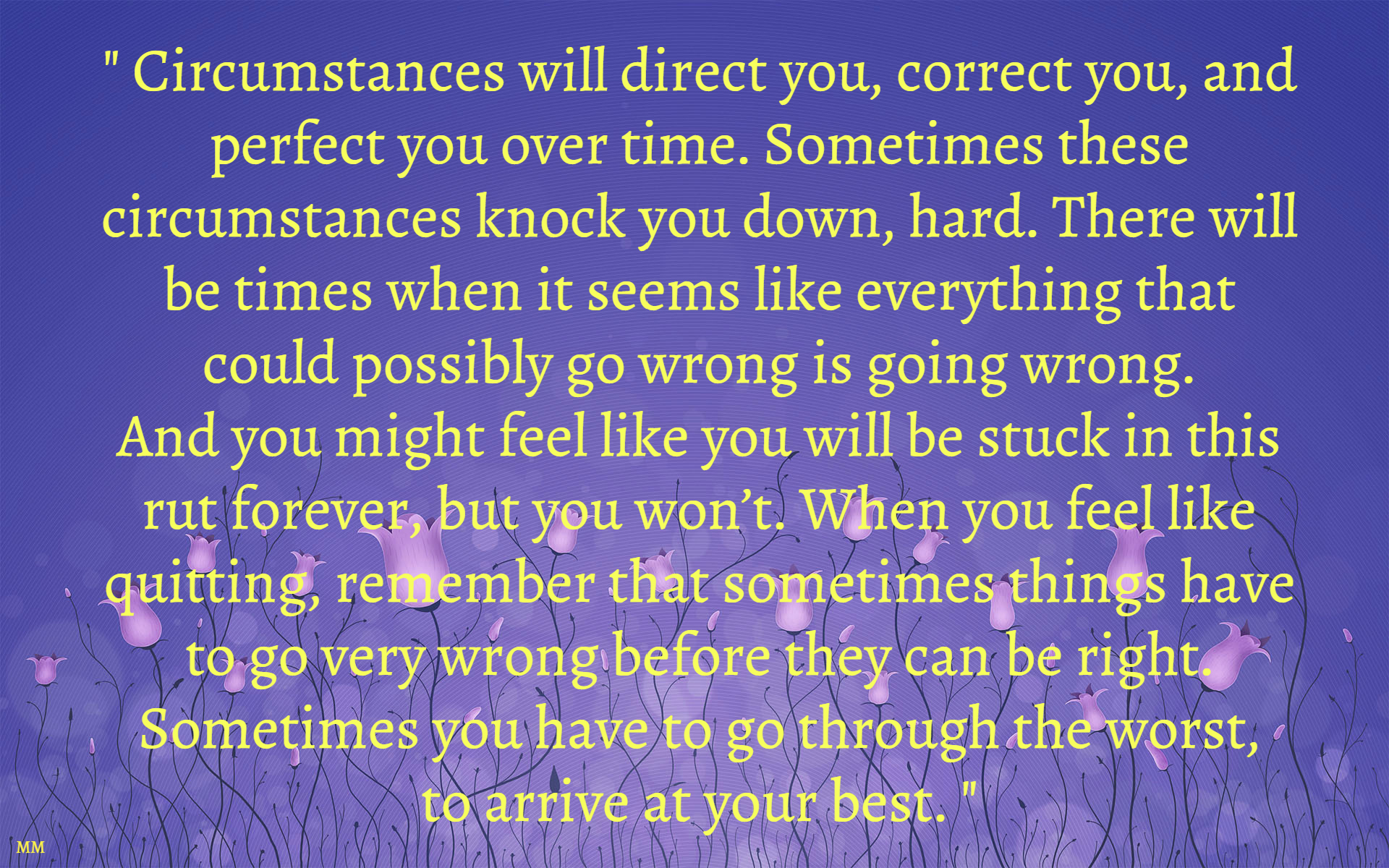 Circumstances will direct you, correct you, and perfect you over time. Sometimes these circumstances knock you down, hard. There will be...