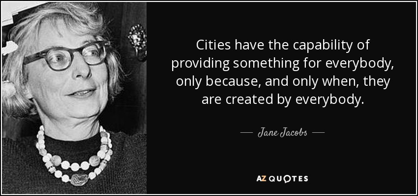 Cities have the capability of providing something for everybody, only because, and only when... Jane Jacobs