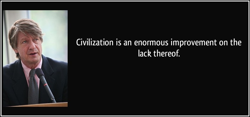 Civilization Is An Enormous Improvement On The Lack Therrof