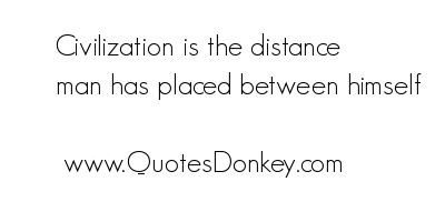 Civilization Is The Distance Man Has Placed Between Himself