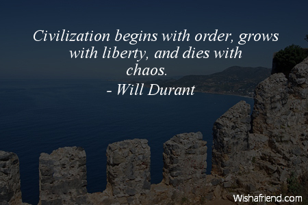 Civilization begins with order, grows with liberty and dies with chaos. Will Durant