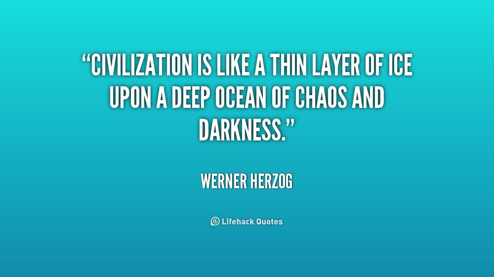 Civilization is like a thin layer of ice upon a deep ocean of chaos and darkness. Werner Herzog