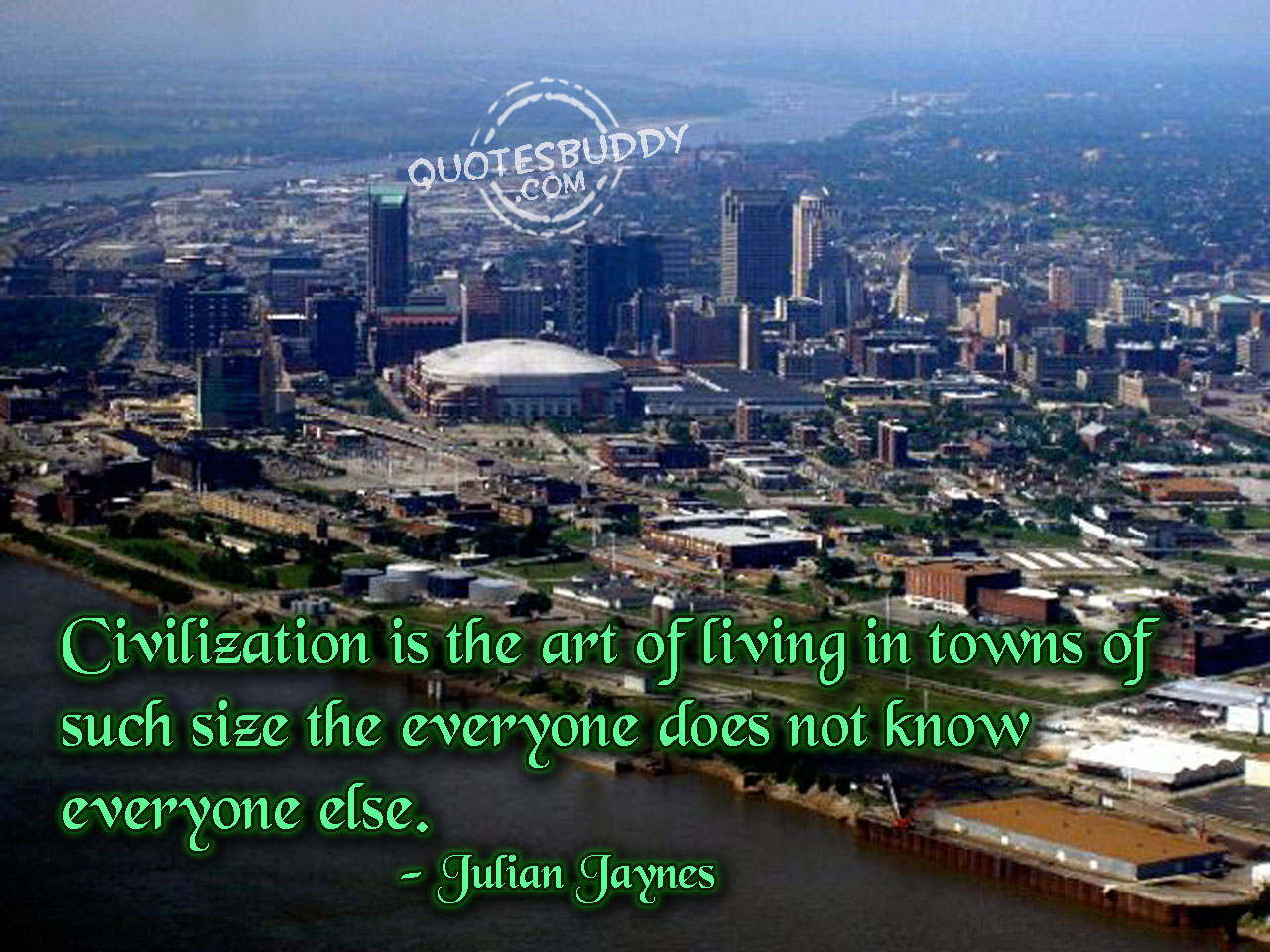 Civilization is the art of living in towns of such size the everyone does not know everyone else. Julian Jaynes