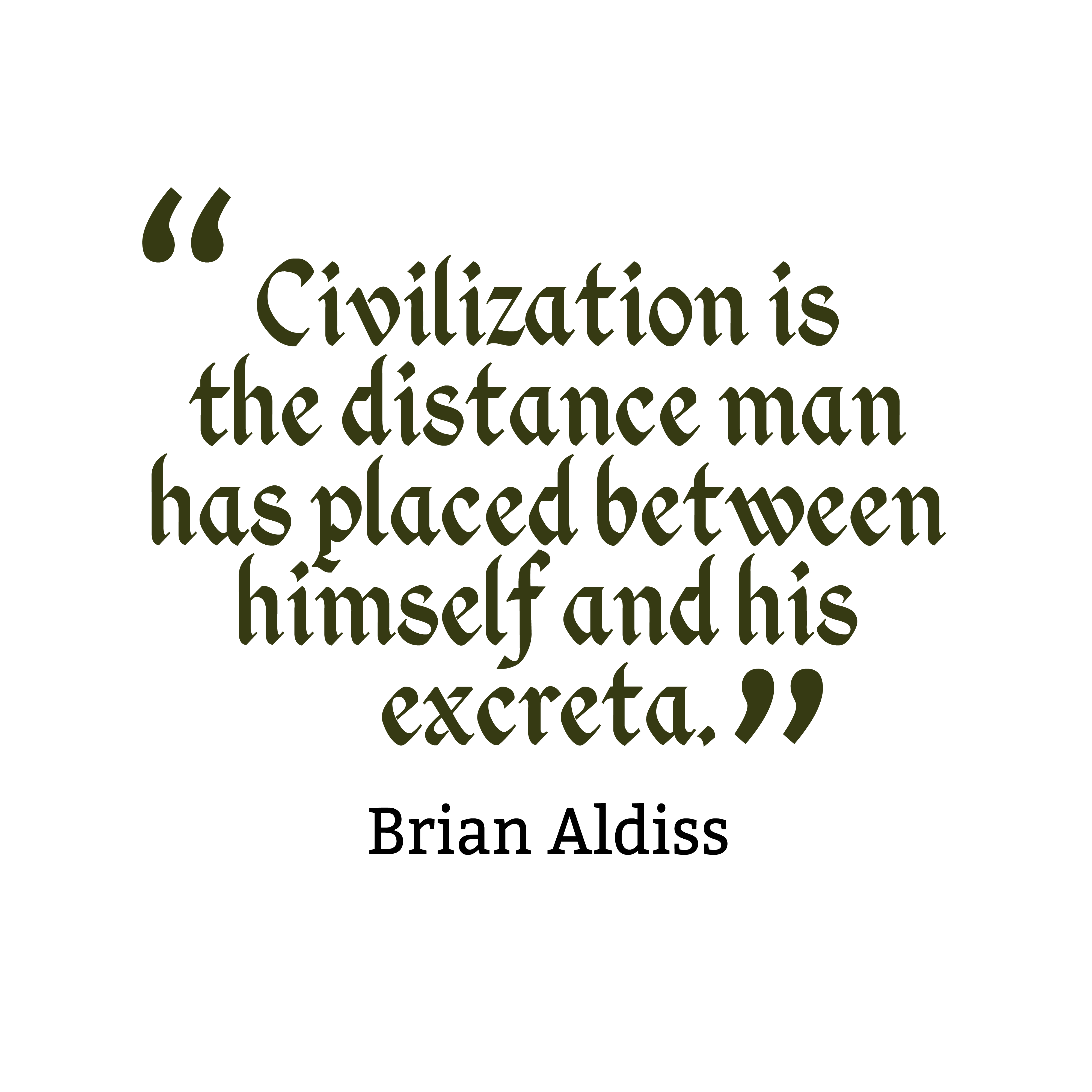 Civilization is the distance man has placed between himself and his excreta. Brian Aldiss