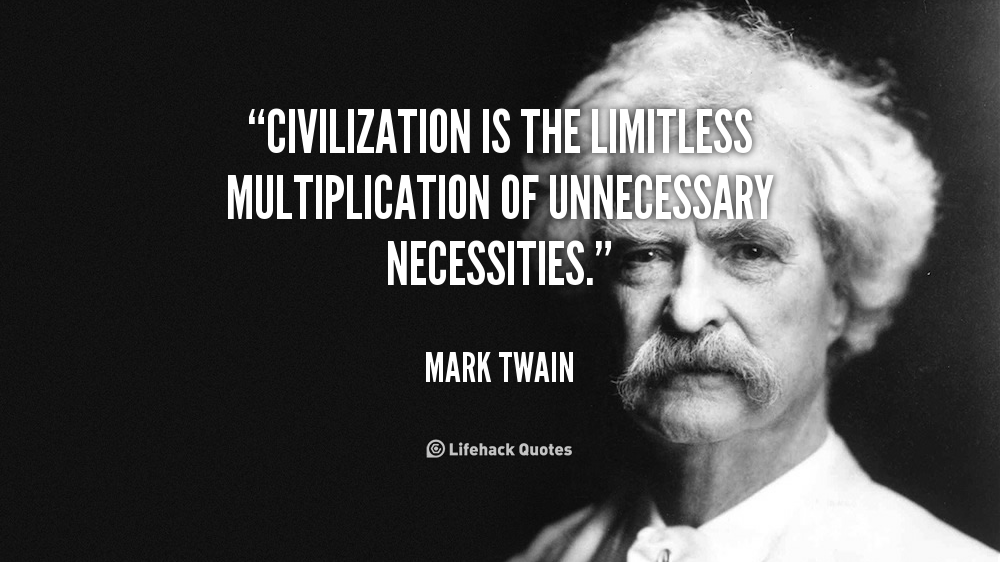 Civilization is the limitless multiplication of unnecessary necessities. Mark Twain