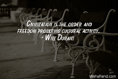 Civilization is the order and freedom is promoting cultural activity. Will Durant