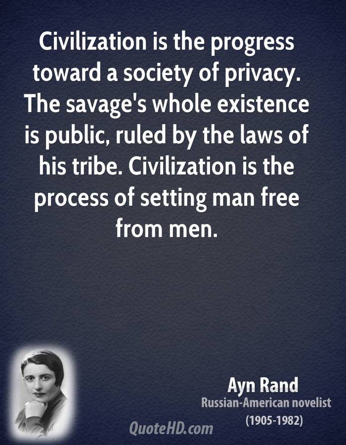 Civilization is the progress toward a society of privacy. The savage's whole existence is public, ruled by the laws  ... Ayn Rand