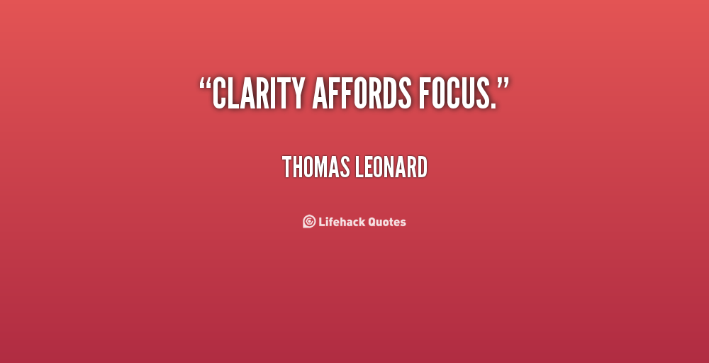 Clarity affords focus. Thomas Leonard