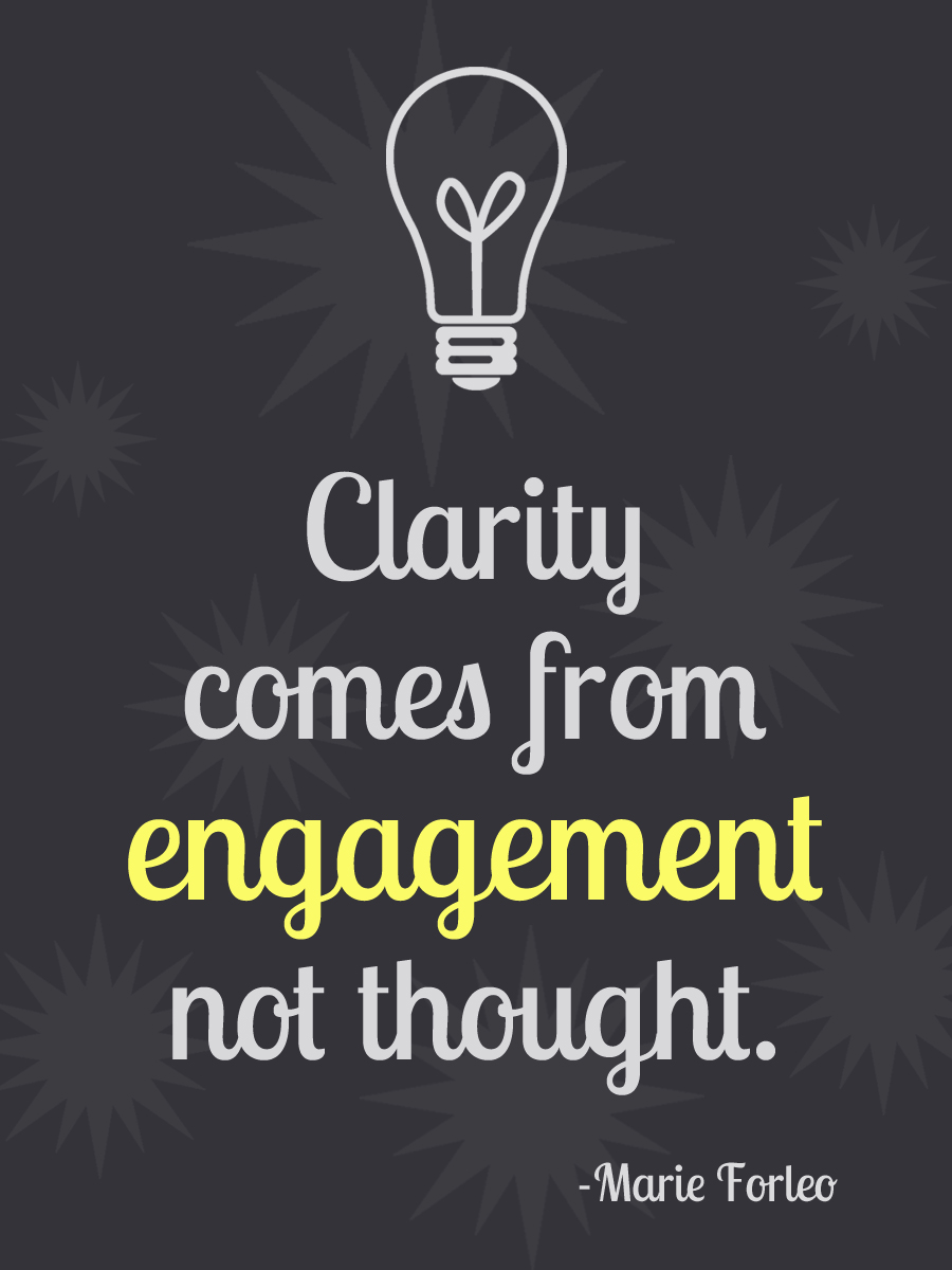 Clarity comes from engagement, not thought. Marie Forleo