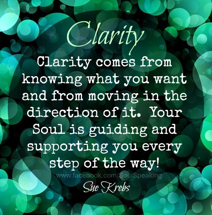 Clarity comes from knowing what you want and moving in the directionof it. Your soul isguiding and supporting you every step of the way. Sue Krebs