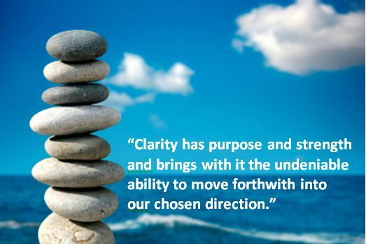 Clarity has Purpose and stregth and bring with it the undeniable ability to move forthwith into our chosen direction
