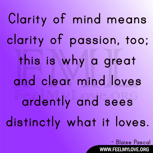 Clarity of mind means clarity of passion, too; this is why a great and clear mind loves ardently and sees distinctly what it loves. Blaise Pascal