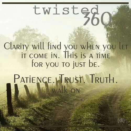 Clarity will find you when you let it come in this is a time for you to just be patience. trust. truth. walk on
